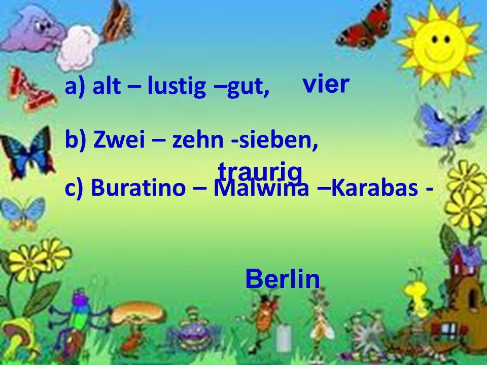 а) alt – lustig –gut, b) Zwei – zehn -sieben, c) Buratino – Malwina –Karabas - vier traurig Berlin