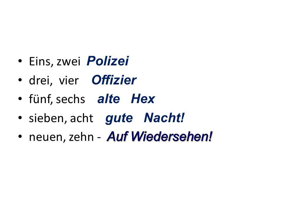 Eins, zwei Polizei drei, vier Offizier. fünf, sechs alte Hex. sieben, acht gute Nacht!