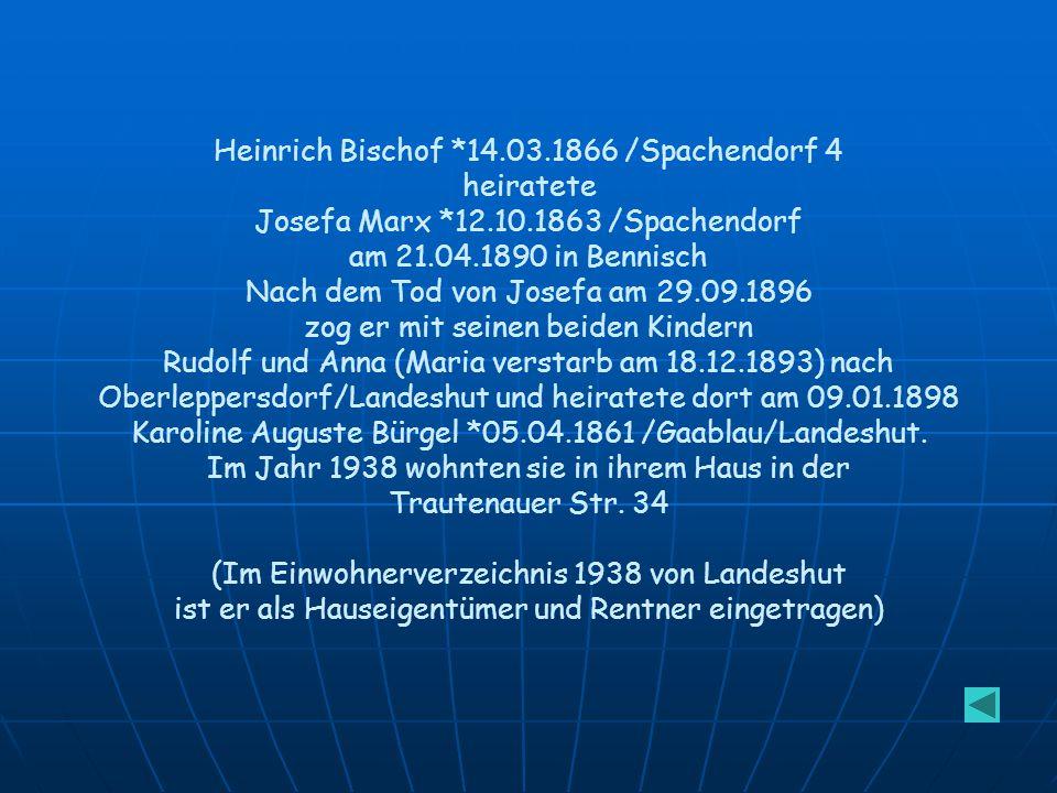 Heinrich Bischof *14.03.1866 /Spachendorf 4 heiratete Josefa Marx *12.10.1863 /Spachendorf am 21.04.1890 in Bennisch Nach dem Tod von Josefa am 29.09.1896 zog er mit seinen beiden Kindern Rudolf und Anna (Maria verstarb am 18.12.1893) nach Oberleppersdorf/Landeshut und heiratete dort am 09.01.1898 Karoline Auguste Bürgel *05.04.1861 /Gaablau/Landeshut.