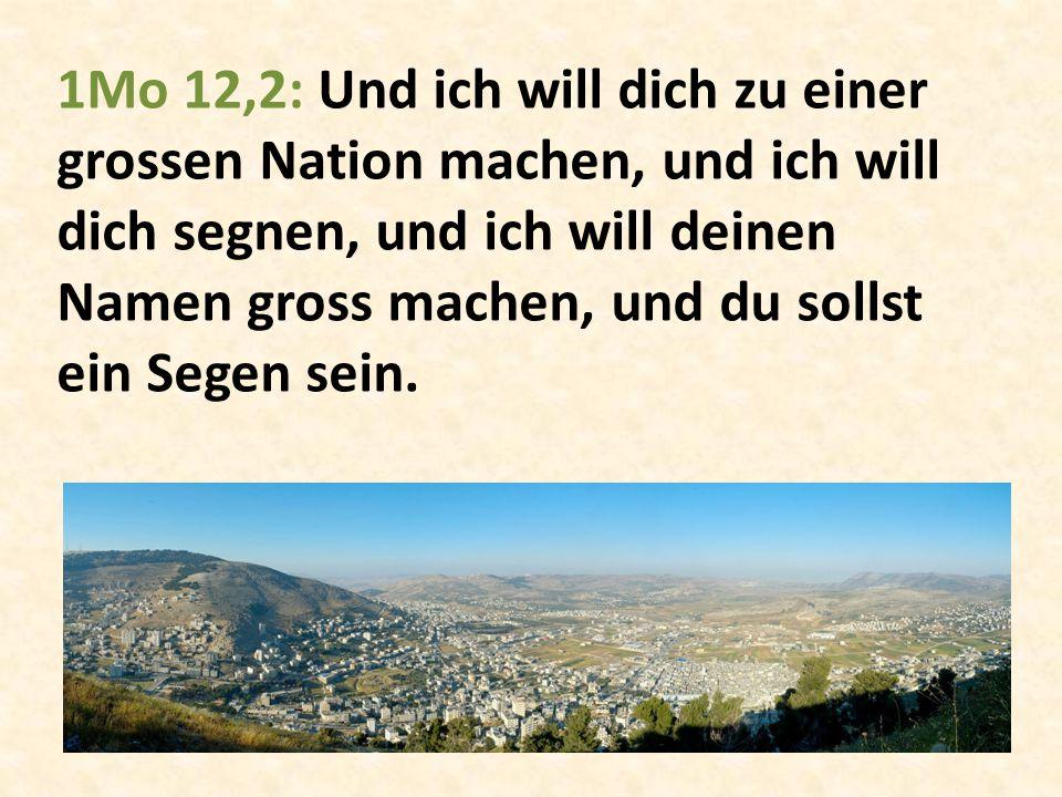 1Mo 12,2: Und ich will dich zu einer grossen Nation machen, und ich will dich segnen, und ich will deinen Namen gross machen, und du sollst ein Segen sein.