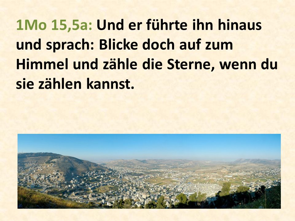 1Mo 15,5a: Und er führte ihn hinaus und sprach: Blicke doch auf zum Himmel und zähle die Sterne, wenn du sie zählen kannst.