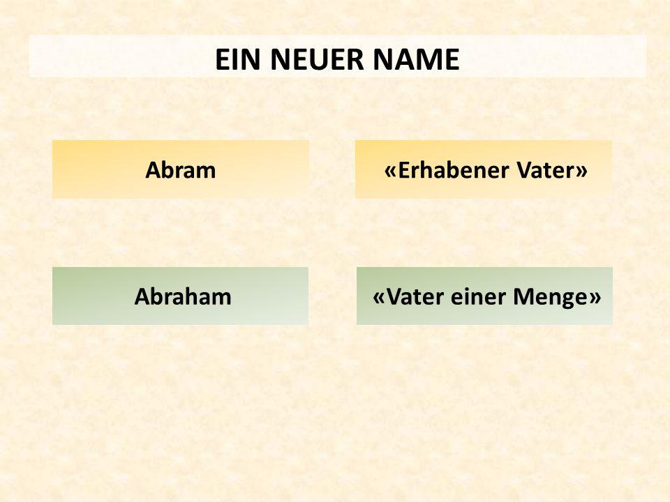 EIN NEUER NAME Abram «Erhabener Vater» Abraham «Vater einer Menge»