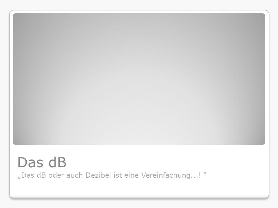 """Das dB """"Das dB oder auch Dezibel ist eine Vereinfachung...!"""