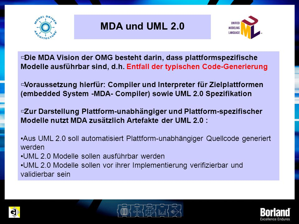 MDA und UML 2.0 Die MDA Vision der OMG besteht darin, dass plattformspezifische Modelle ausführbar sind, d.h. Entfall der typischen Code-Generierung.
