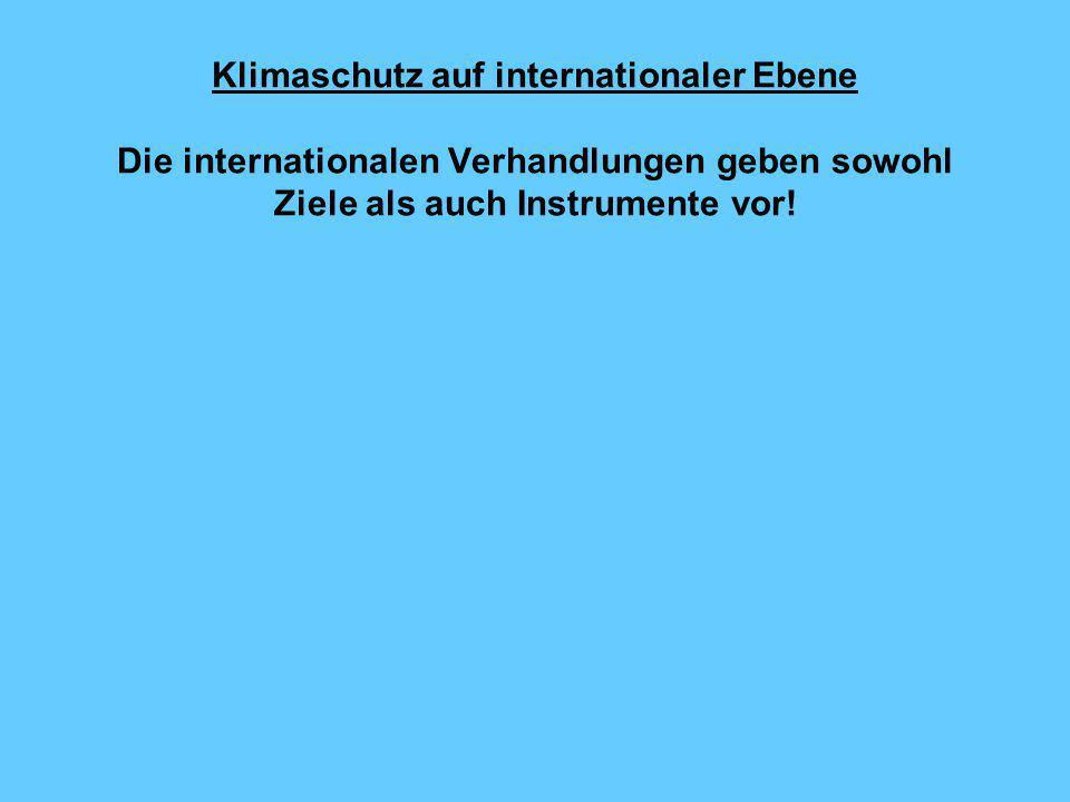 Klimaschutz auf internationaler Ebene Die internationalen Verhandlungen geben sowohl Ziele als auch Instrumente vor!