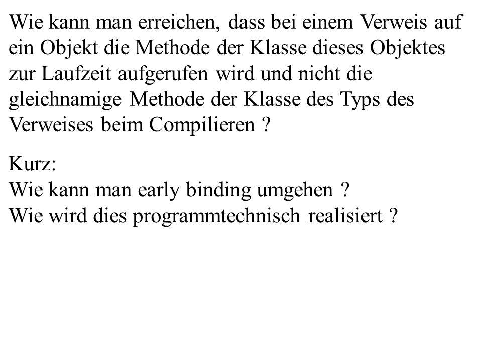 Wie kann man erreichen, dass bei einem Verweis auf ein Objekt die Methode der Klasse dieses Objektes zur Laufzeit aufgerufen wird und nicht die gleichnamige Methode der Klasse des Typs des Verweises beim Compilieren