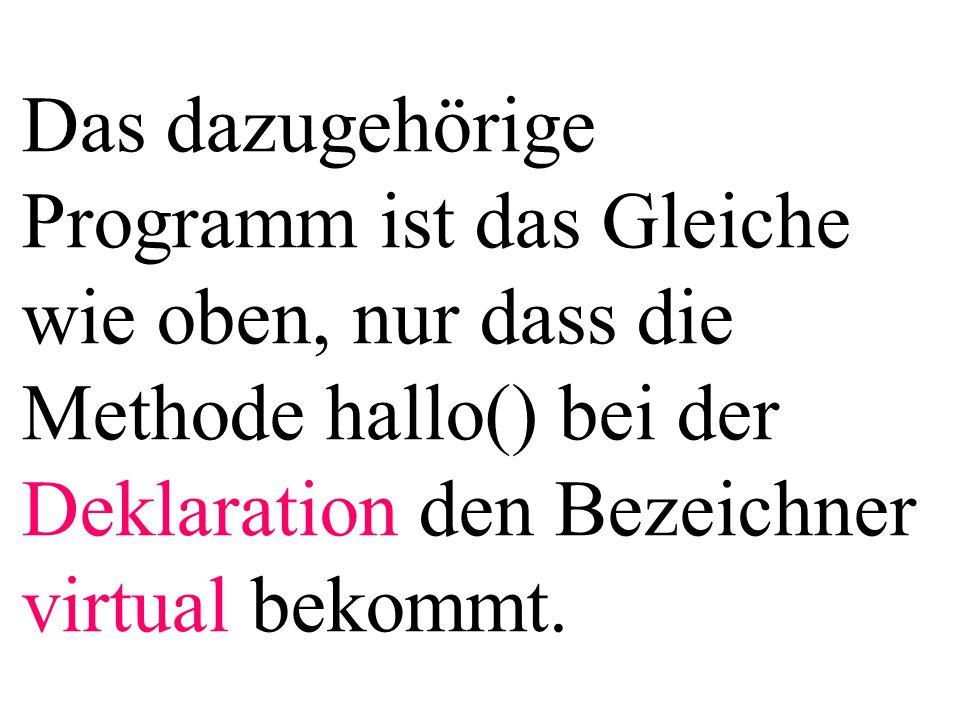 Das dazugehörige Programm ist das Gleiche wie oben, nur dass die Methode hallo() bei der Deklaration den Bezeichner virtual bekommt.