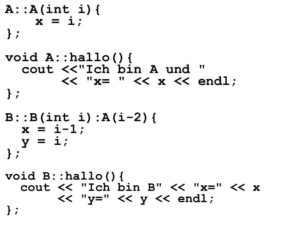 A::A(int i){ x = i; }; void A::hallo(){ cout << Ich bin A und << x= << x << endl; }; B::B(int i):A(i-2){ x = i-1; y = i; };