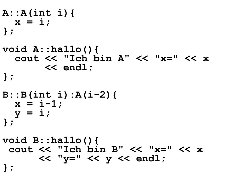 A::A(int i){ x = i; }; void A::hallo(){ cout << Ich bin A << x= << x. << endl; B::B(int i):A(i-2){