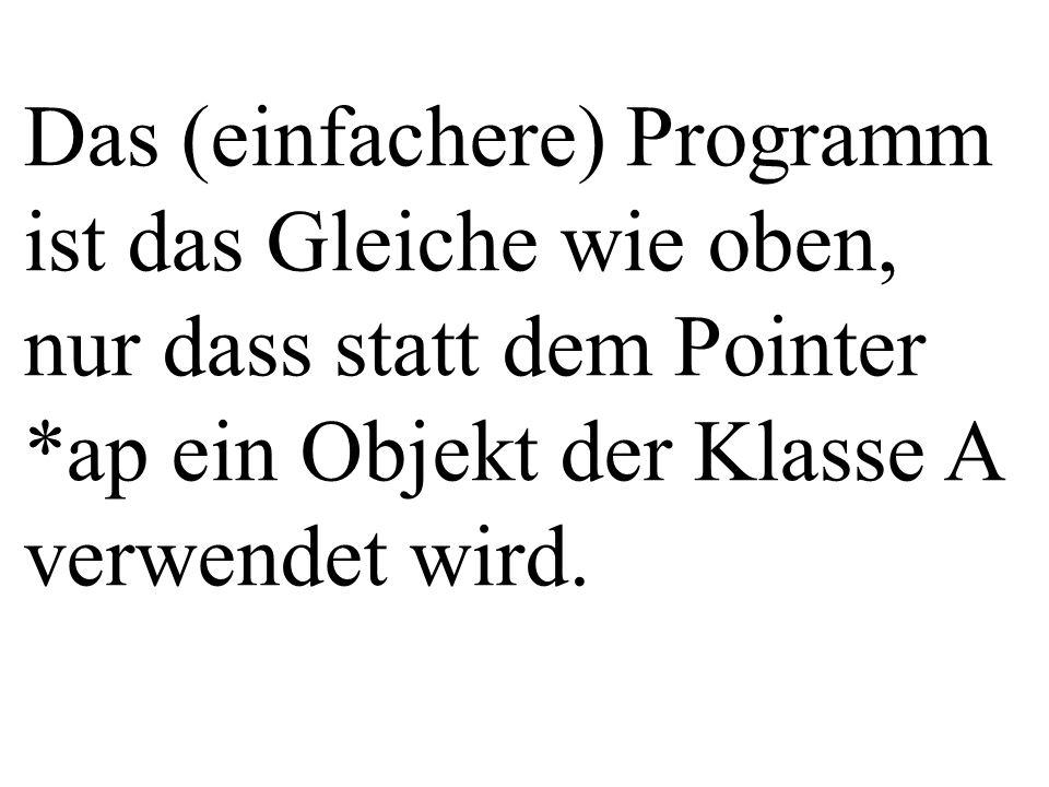 Das (einfachere) Programm ist das Gleiche wie oben, nur dass statt dem Pointer *ap ein Objekt der Klasse A verwendet wird.