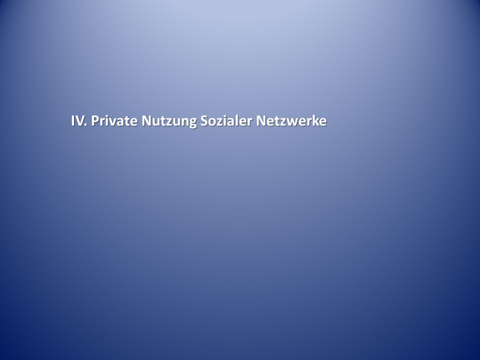 IV. Private Nutzung Sozialer Netzwerke