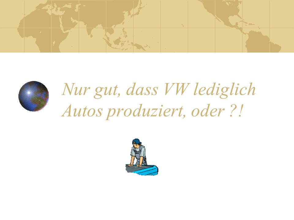 Nur gut, dass VW lediglich Autos produziert, oder !