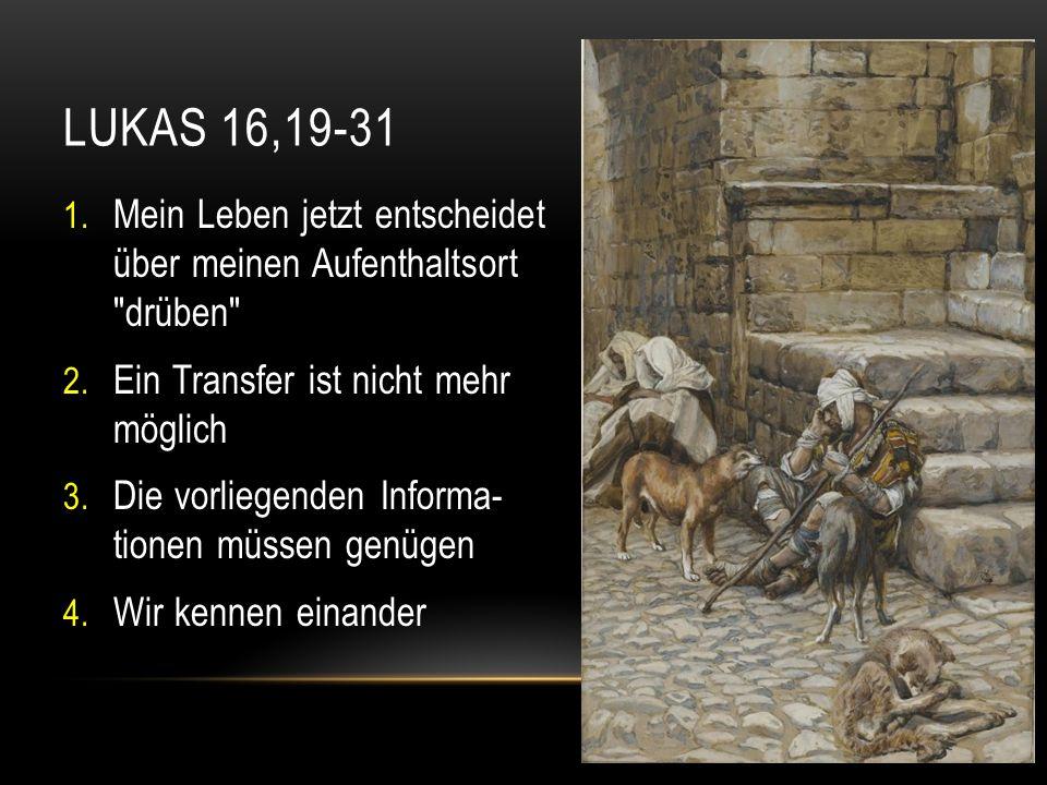 Lukas 16,19-31 Mein Leben jetzt entscheidet über meinen Aufenthaltsort drüben Ein Transfer ist nicht mehr möglich.