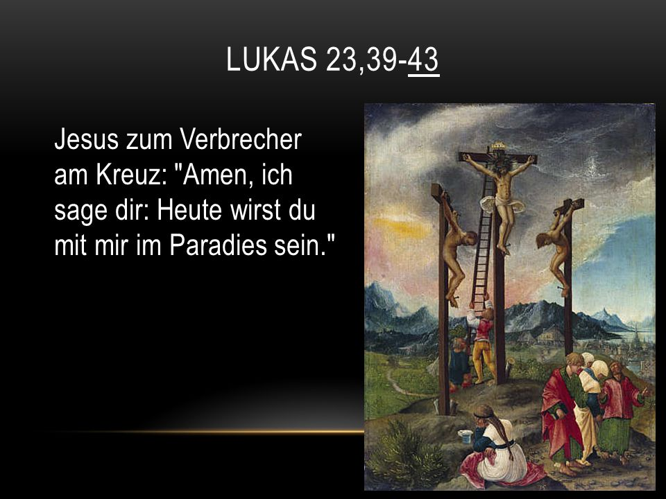 Lukas 23,39-43 Jesus zum Verbrecher am Kreuz: Amen, ich sage dir: Heute wirst du mit mir im Paradies sein.