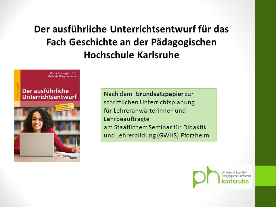Der ausführliche Unterrichtsentwurf für das Fach Geschichte an der Pädagogischen Hochschule Karlsruhe