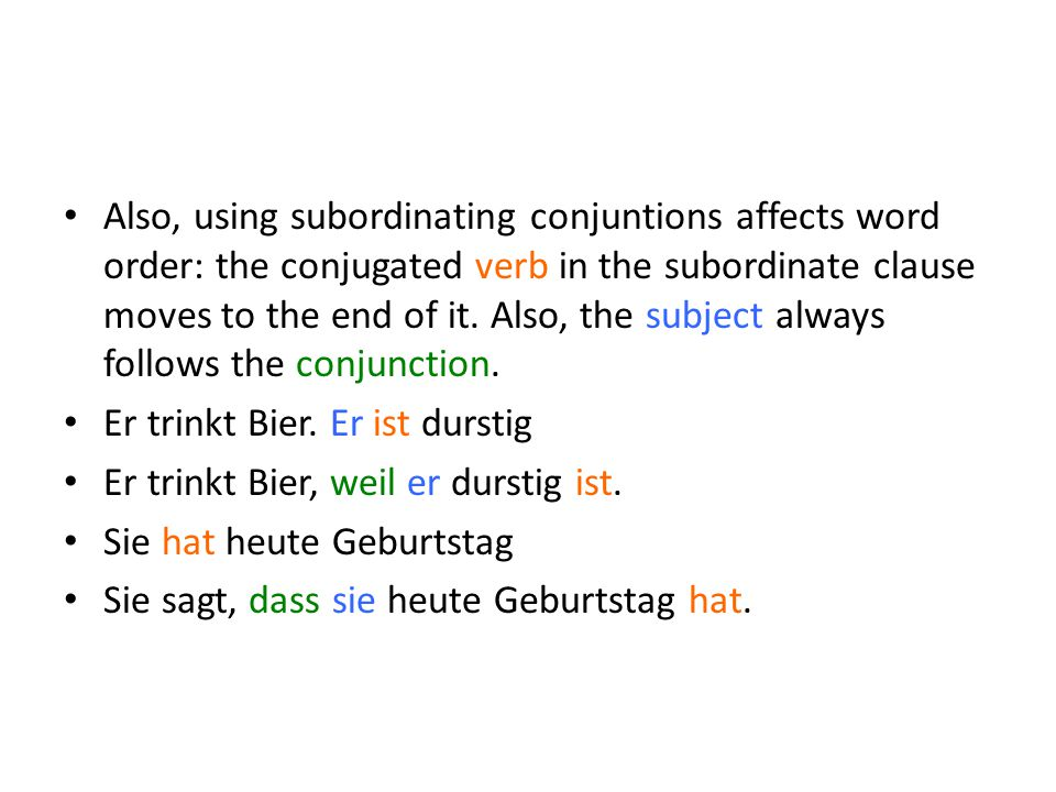 Also, using subordinating conjuntions affects word order: the conjugated verb in the subordinate clause moves to the end of it. Also, the subject always follows the conjunction.