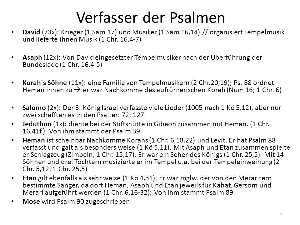 Verfasser der Psalmen David (73x): Krieger (1 Sam 17) und Musiker (1 Sam 16,14) // organisiert Tempelmusik und lieferte ihnen Musik (1 Chr. 16,4-7)