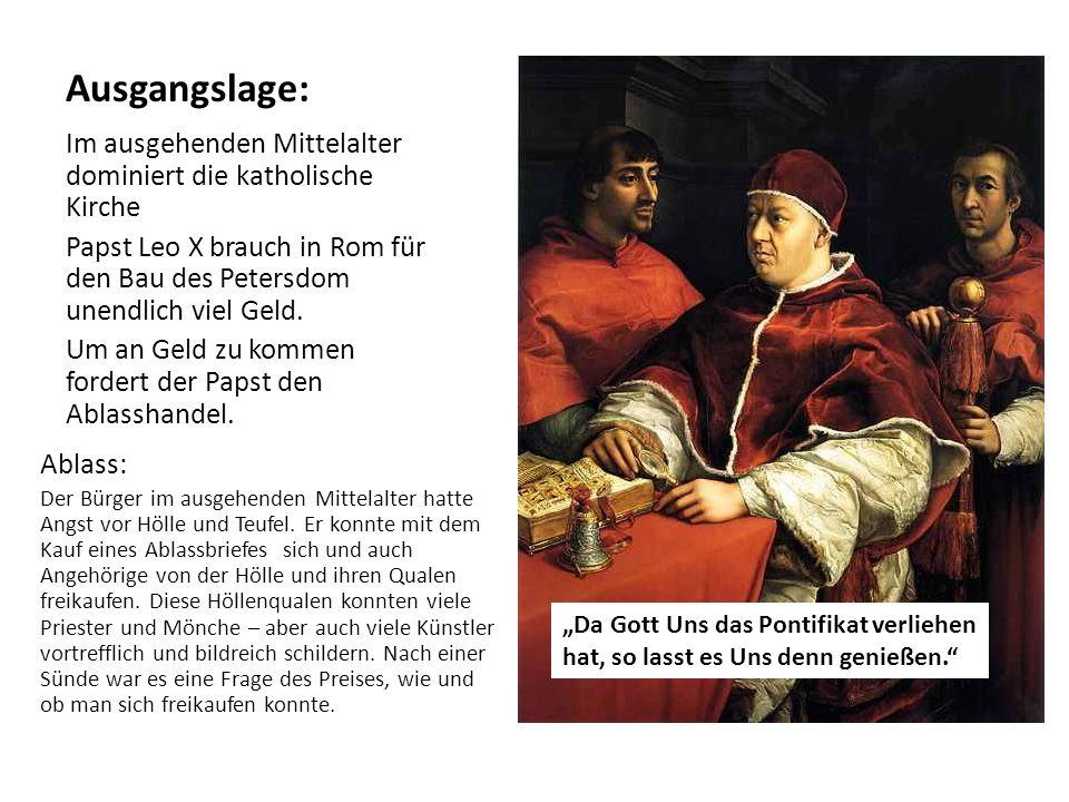 Ausgangslage: Im ausgehenden Mittelalter dominiert die katholische Kirche. Papst Leo X brauch in Rom für den Bau des Petersdom unendlich viel Geld.