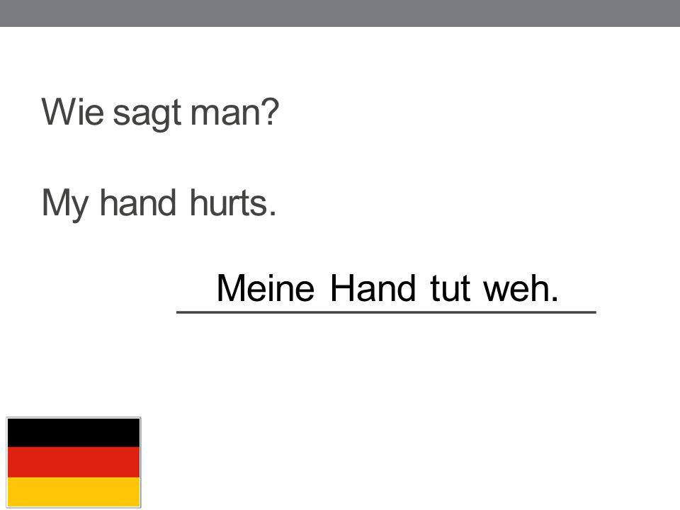 Wie sagt man My hand hurts. _____________________