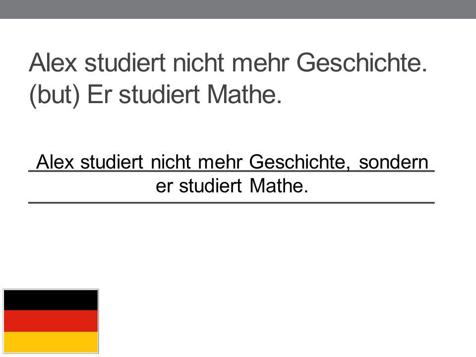 Alex studiert nicht mehr Geschichte, sondern er studiert Mathe.