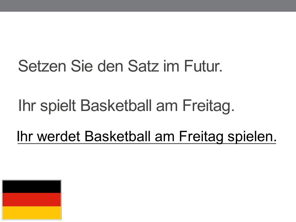 Ihr werdet Basketball am Freitag spielen.