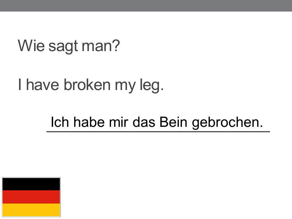 Wie sagt man I have broken my leg. __________________________