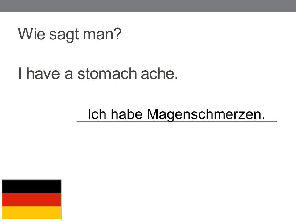 Wie sagt man I have a stomach ache. _______________________