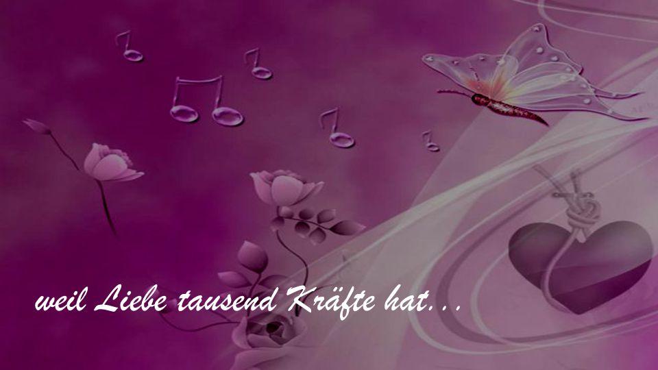 weil Liebe tausend Kräfte hat...