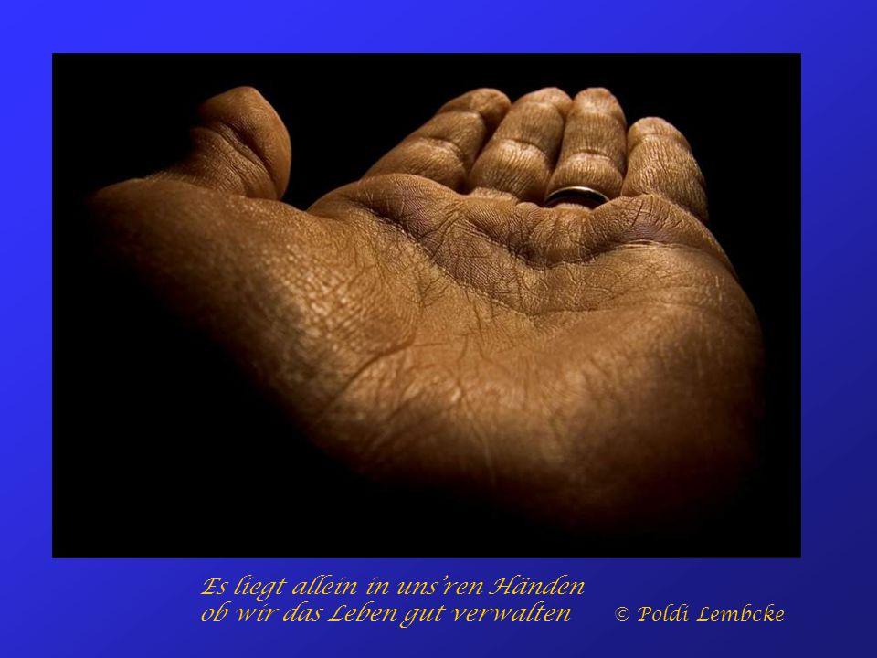 Es liegt allein in uns'ren Händen ob wir das Leben gut verwalten