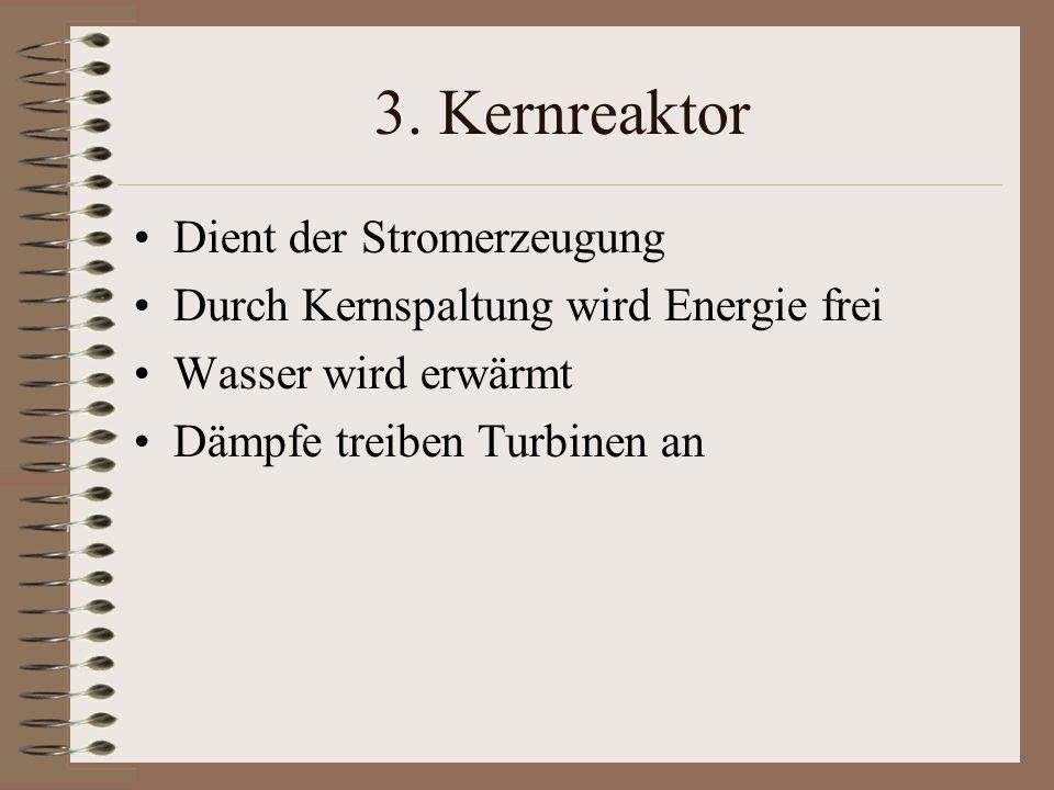 3. Kernreaktor Dient der Stromerzeugung