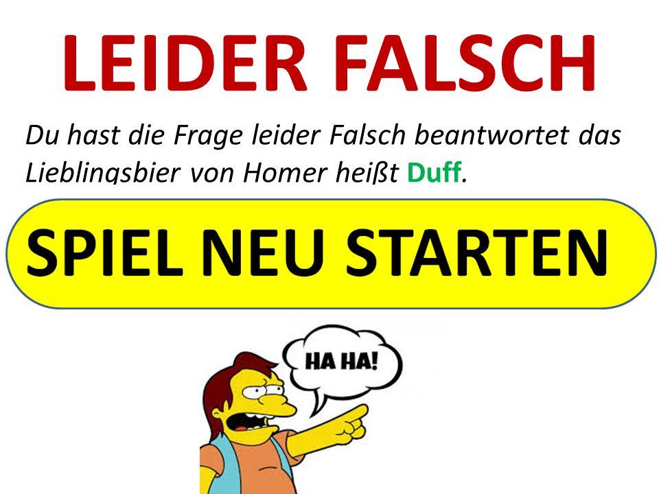 LEIDER FALSCH Du hast die Frage leider Falsch beantwortet das Lieblingsbier von Homer heißt Duff.