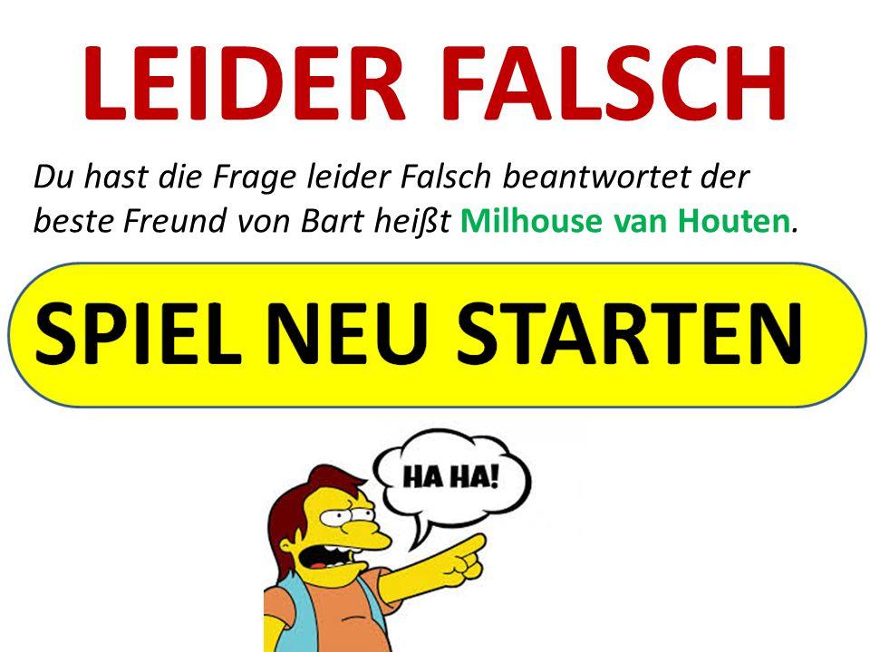 LEIDER FALSCH Du hast die Frage leider Falsch beantwortet der beste Freund von Bart heißt Milhouse van Houten.