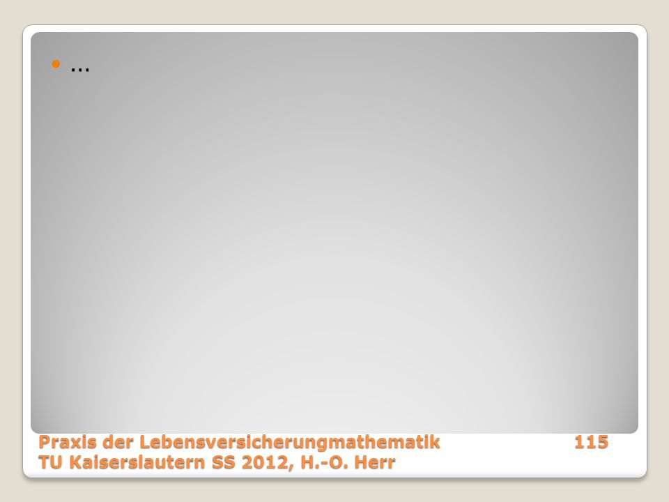 … Praxis der Lebensversicherungmathematik 115 TU Kaiserslautern SS 2012, H.-O. Herr