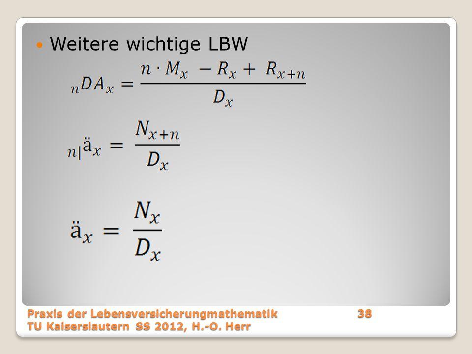 Weitere wichtige LBW Praxis der Lebensversicherungmathematik 38 TU Kaiserslautern SS 2012, H.-O.