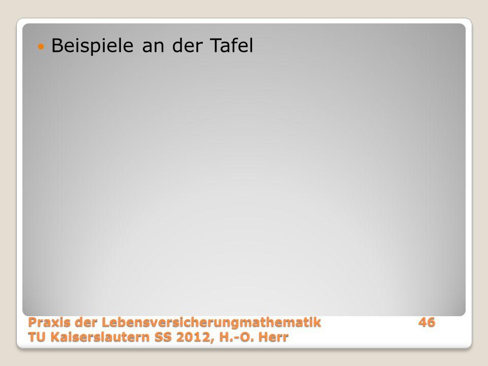 Beispiele an der Tafel Praxis der Lebensversicherungmathematik 46 TU Kaiserslautern SS 2012, H.-O.