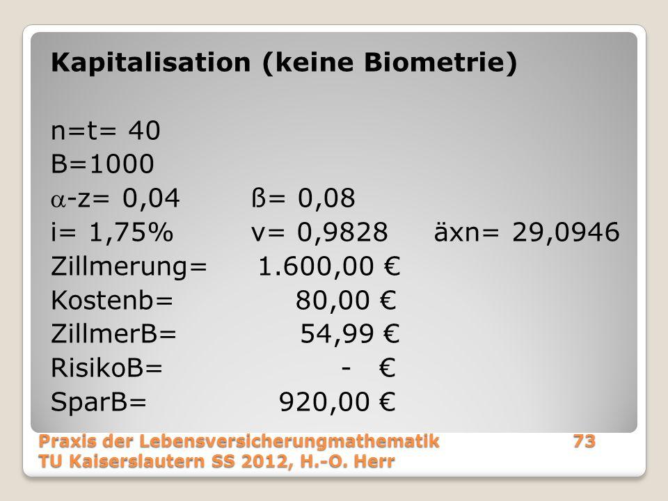 Kapitalisation (keine Biometrie) n=t= 40 B=1000 a-z= 0,04 ß= 0,08 i= 1,75% v= 0,9828 äxn= 29,0946 Zillmerung= 1.600,00 € Kostenb= 80,00 € ZillmerB= 54,99 € RisikoB= - € SparB= 920,00 €