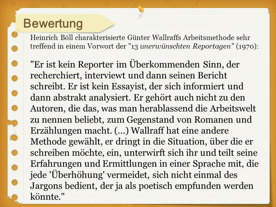 Bewertung Heinrich Böll charakterisierte Günter Wallraffs Arbeitsmethode sehr treffend in einem Vorwort der 13 unerwünschten Reportagen (1970):