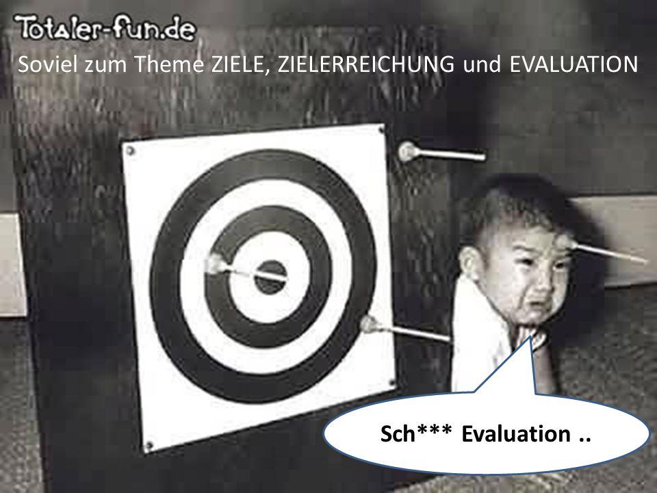 Soviel zum Theme ZIELE, ZIELERREICHUNG und EVALUATION