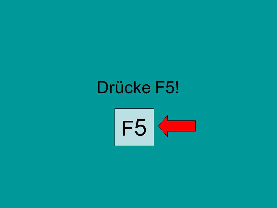 Drücke F5! F5