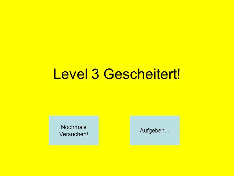 Level 3 Gescheitert! Nochmals Versuchen! Aufgeben...
