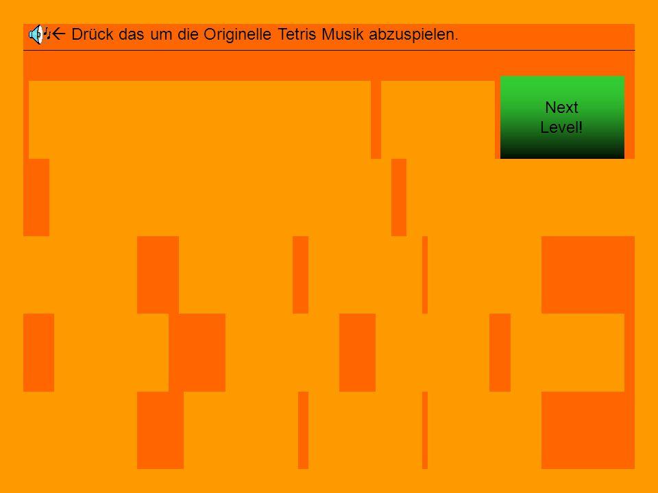  Drück das um die Originelle Tetris Musik abzuspielen.