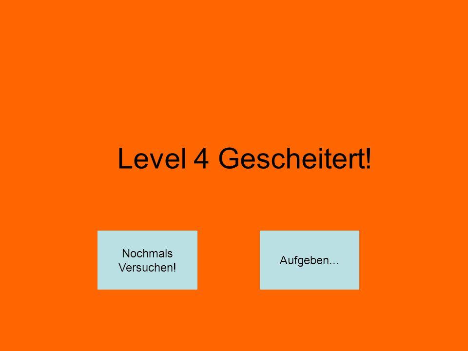 Level 4 Gescheitert! Nochmals Versuchen! Aufgeben...