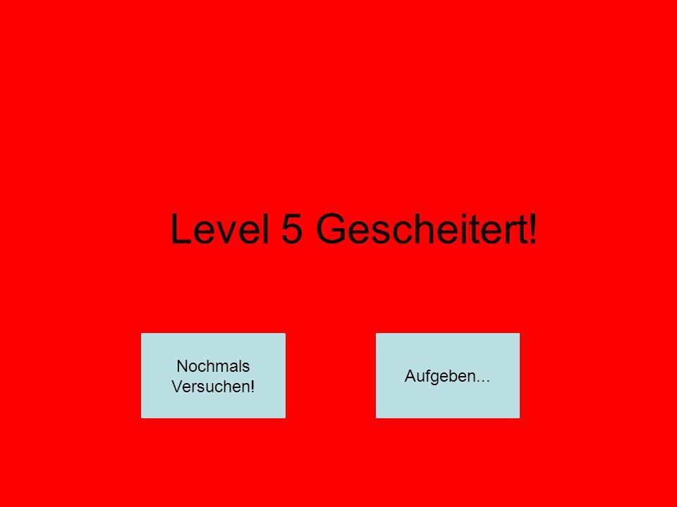 Level 5 Gescheitert! Nochmals Versuchen! Aufgeben...