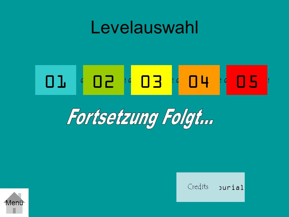 01 02 03 04 05 Levelauswahl Fortsetzung Folgt... Tutourial Credits