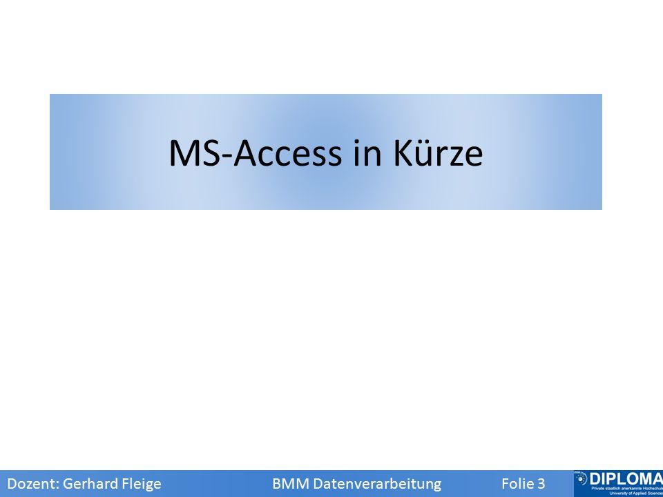MS-Access in Kürze Dozent: Gerhard Fleige BMM Datenverarbeitung Folie 3