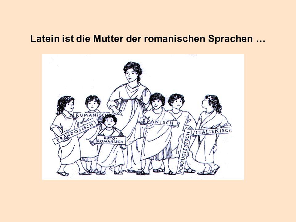Latein ist die Mutter der romanischen Sprachen …