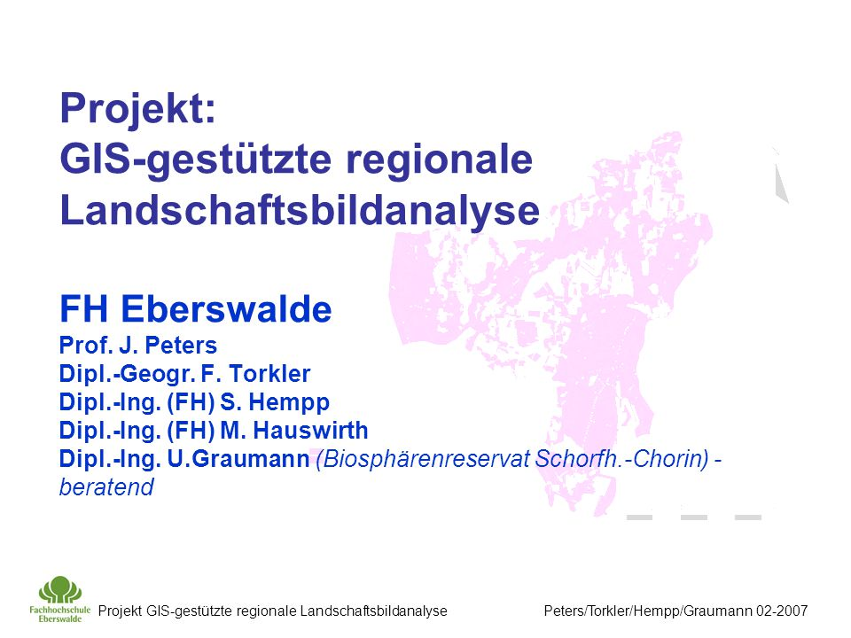 Projekt: GIS-gestützte regionale Landschaftsbildanalyse FH Eberswalde Prof. J. Peters Dipl.-Geogr. F. Torkler Dipl.-Ing. (FH) S. Hempp Dipl.-Ing. (FH) M. Hauswirth Dipl.-Ing. U.Graumann (Biosphärenreservat Schorfh.-Chorin) - beratend