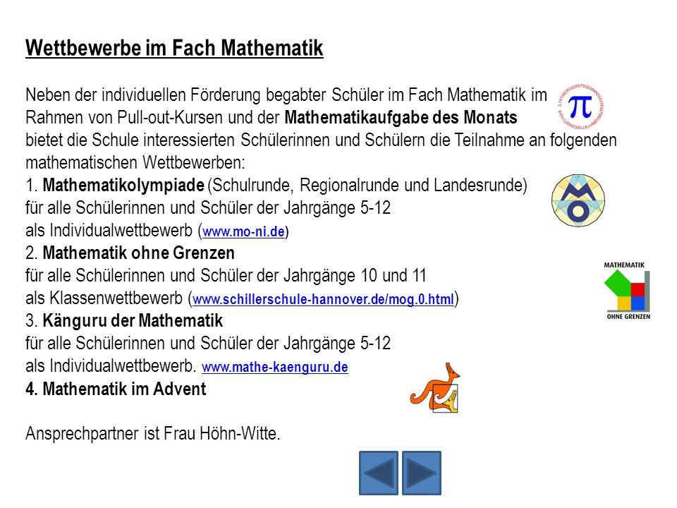 Wettbewerbe im Fach Mathematik Neben der individuellen Förderung begabter Schüler im Fach Mathematik im Rahmen von Pull-out-Kursen und der Mathematikaufgabe des Monats