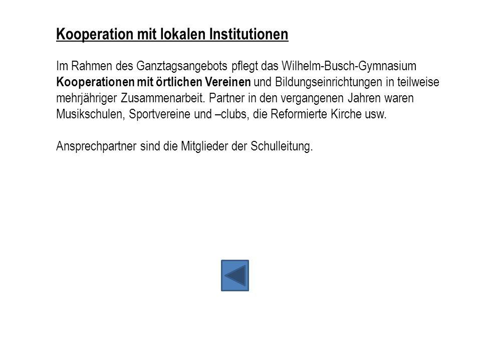 Kooperation mit lokalen Institutionen Im Rahmen des Ganztagsangebots pflegt das Wilhelm-Busch-Gymnasium Kooperationen mit örtlichen Vereinen und Bildungseinrichtungen in teilweise mehrjähriger Zusammenarbeit. Partner in den vergangenen Jahren waren Musikschulen, Sportvereine und –clubs, die Reformierte Kirche usw.