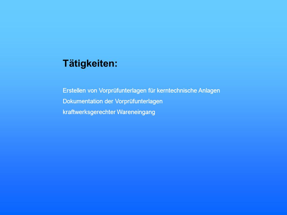 Tätigkeiten: Erstellen von Vorprüfunterlagen für kerntechnische Anlagen. Dokumentation der Vorprüfunterlagen.